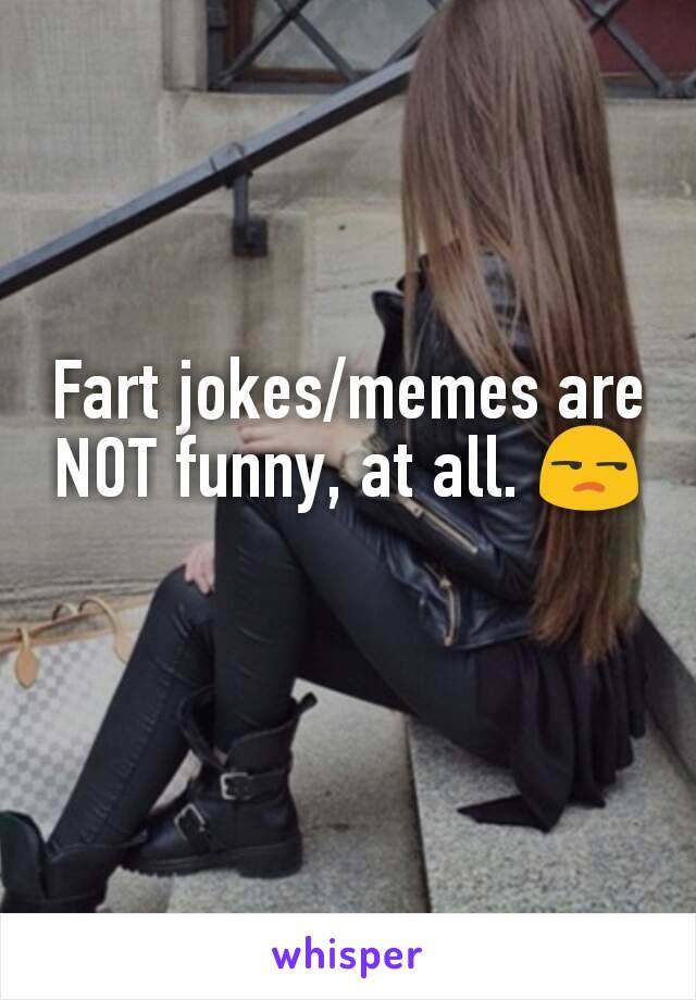 Fart jokes/memes are NOT funny, at all. 😒