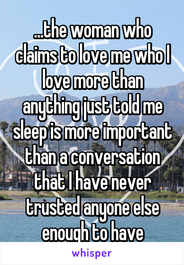 ...the woman who claims to love me who I love more than anything just told me sleep is more important than a conversation that I have never trusted anyone else enough to have