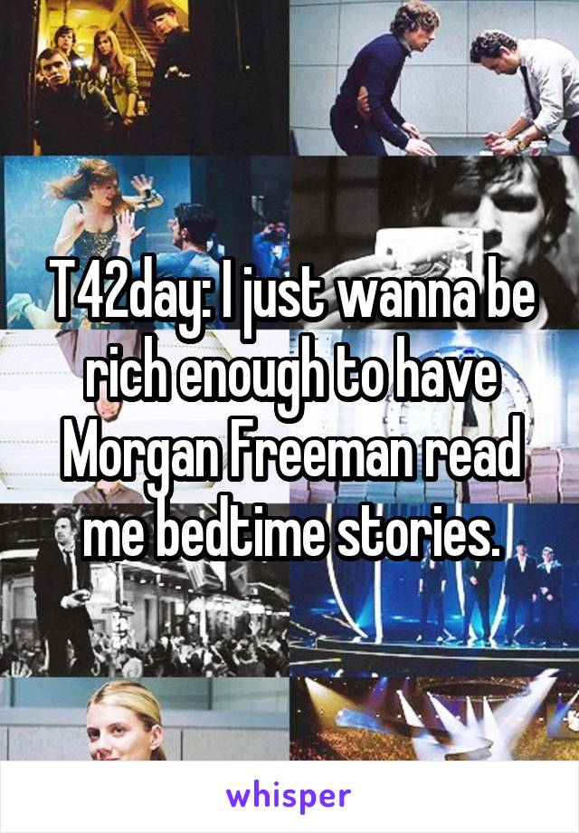 T42day: I just wanna be rich enough to have Morgan Freeman read me bedtime stories.