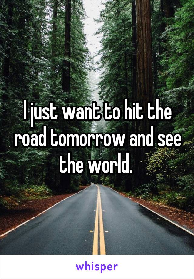 I just want to hit the road tomorrow and see the world.