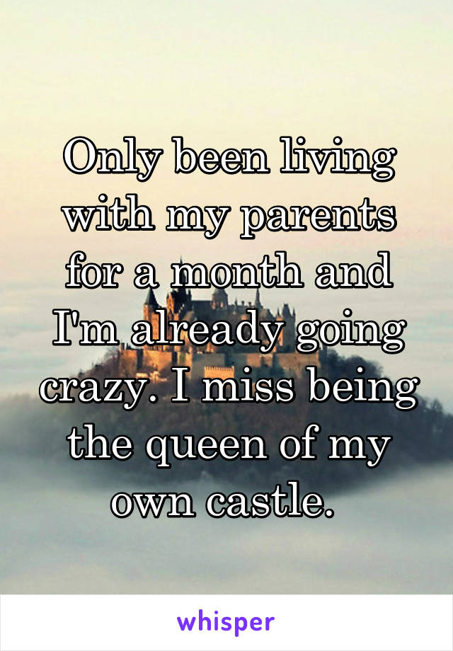 Only been living with my parents for a month and I'm already going crazy. I miss being the queen of my own castle.