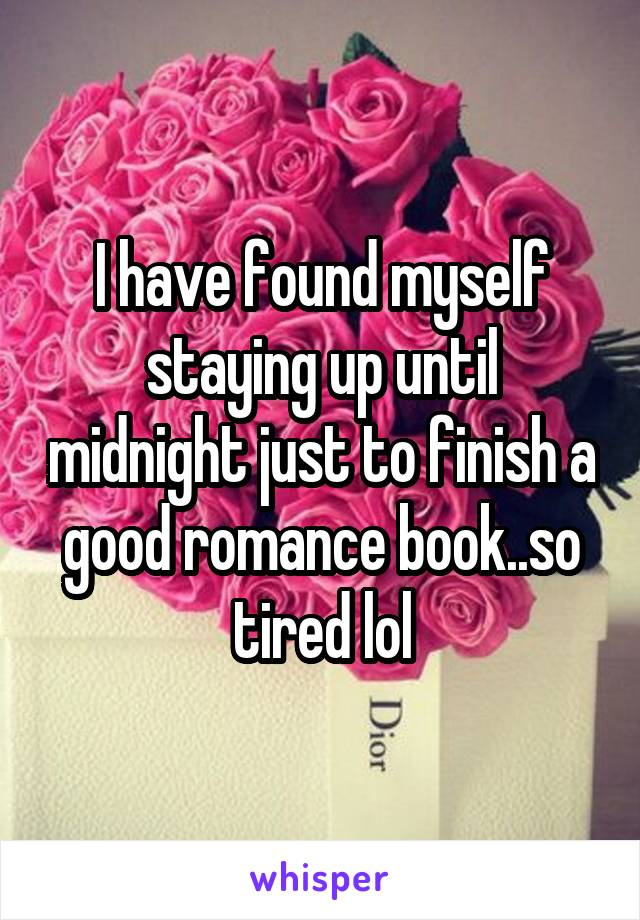 I have found myself staying up until midnight just to finish a good romance book..so tired lol
