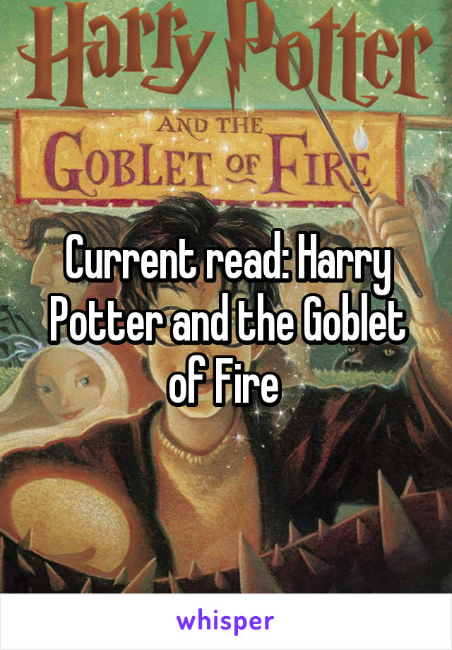 Current read: Harry Potter and the Goblet of Fire