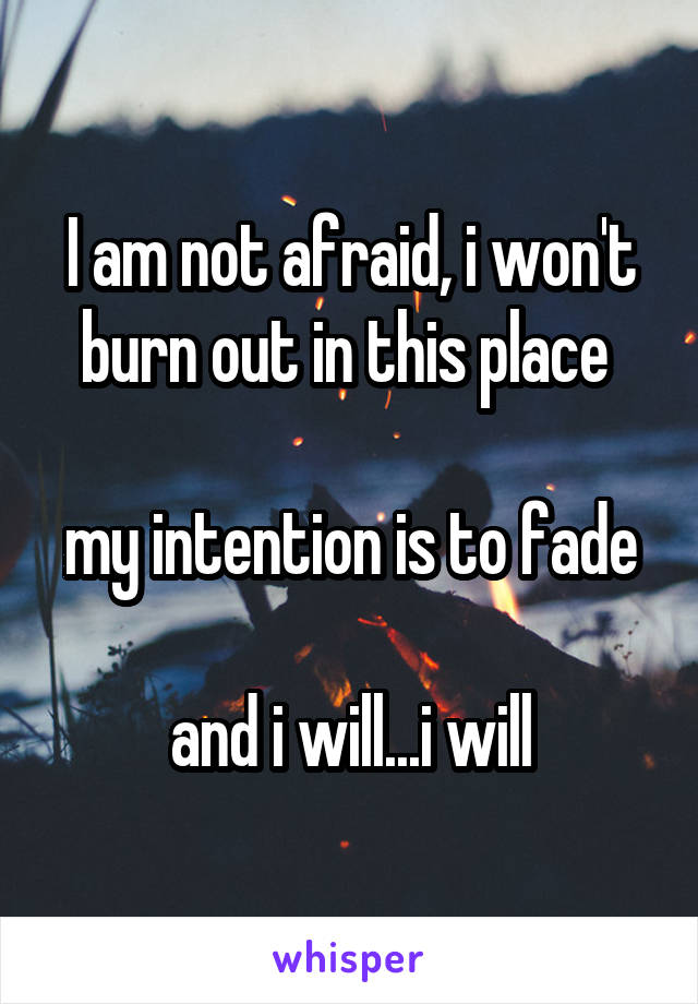 I am not afraid, i won't burn out in this place   my intention is to fade  and i will...i will