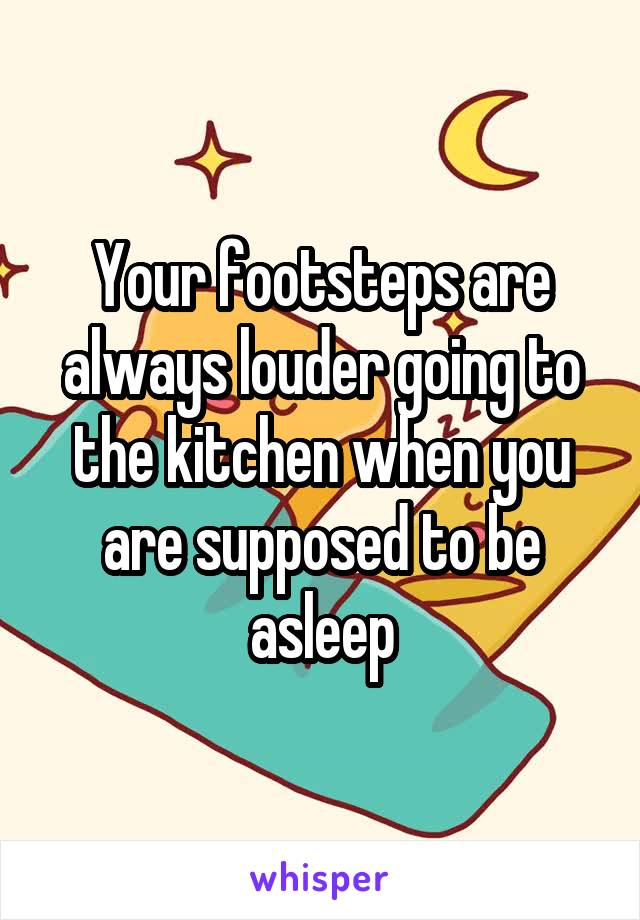 Your footsteps are always louder going to the kitchen when you are supposed to be asleep
