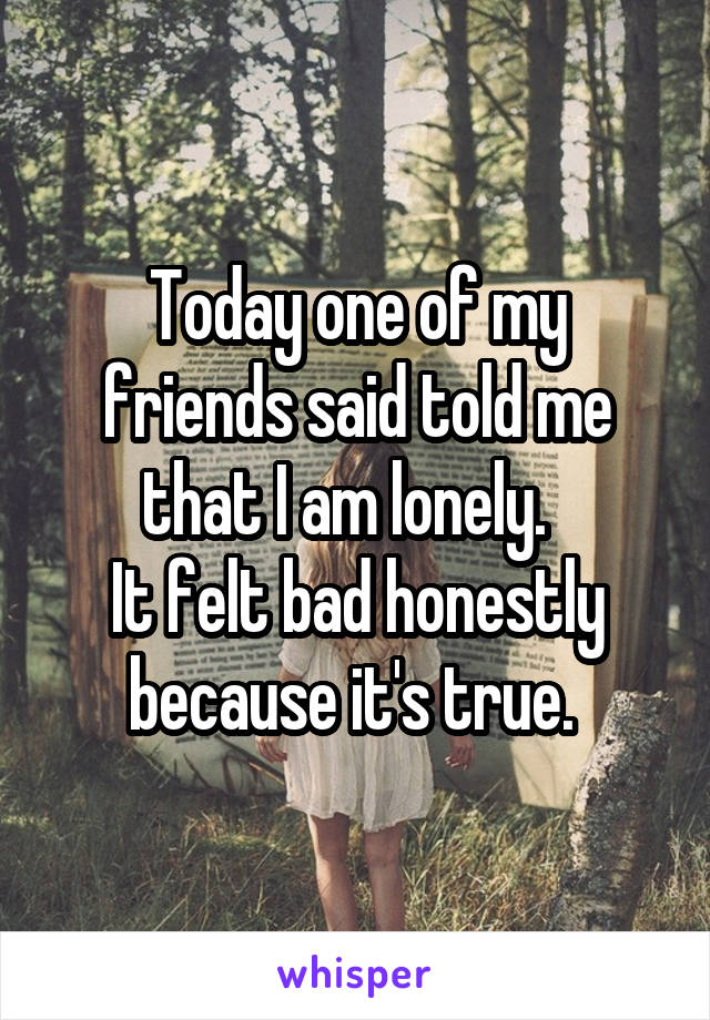 Today one of my friends said told me that I am lonely.   It felt bad honestly because it's true.