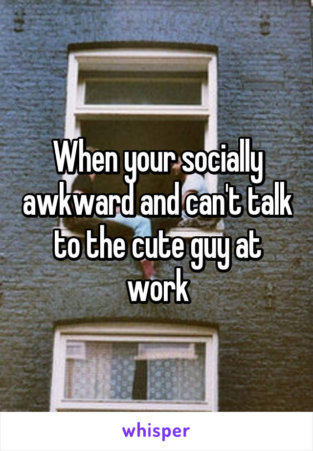 When your socially awkward and can't talk to the cute guy at work