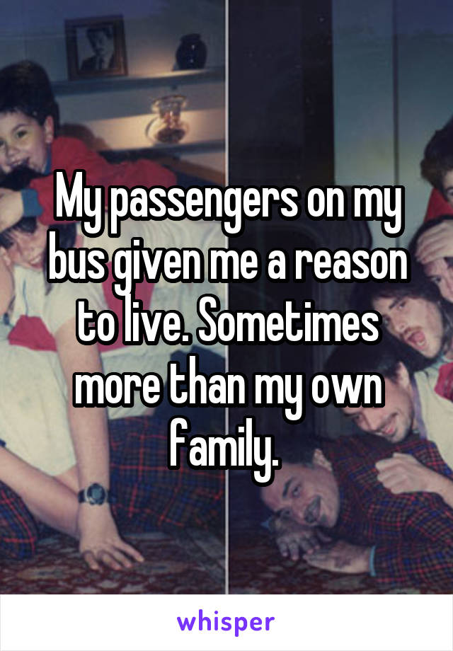 My passengers on my bus given me a reason to live. Sometimes more than my own family.