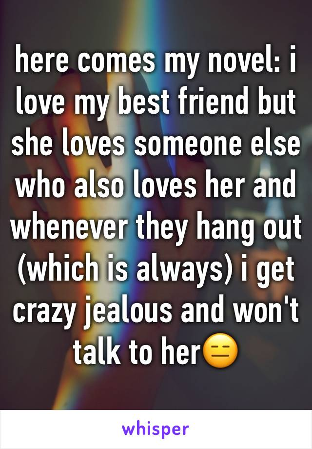 here comes my novel: i love my best friend but she loves someone else who also loves her and whenever they hang out (which is always) i get crazy jealous and won't talk to her😑