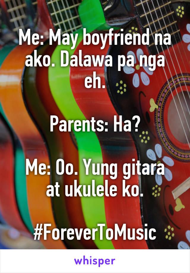 Me: May boyfriend na ako. Dalawa pa nga eh.  Parents: Ha?  Me: Oo. Yung gitara at ukulele ko.  #ForeverToMusic