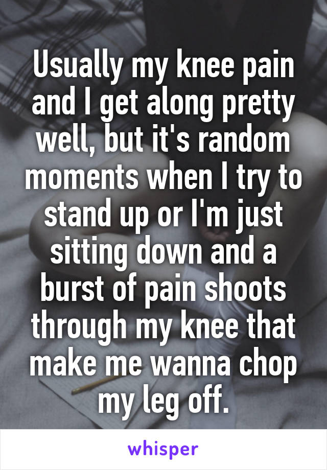 Usually my knee pain and I get along pretty well, but it's random moments when I try to stand up or I'm just sitting down and a burst of pain shoots through my knee that make me wanna chop my leg off.