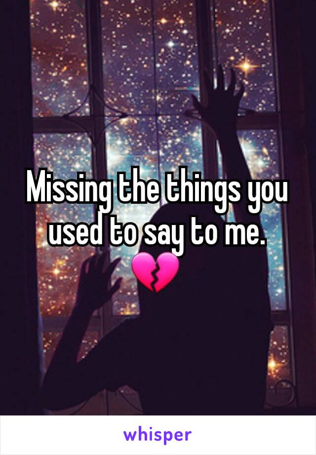 Missing the things you used to say to me.  💔