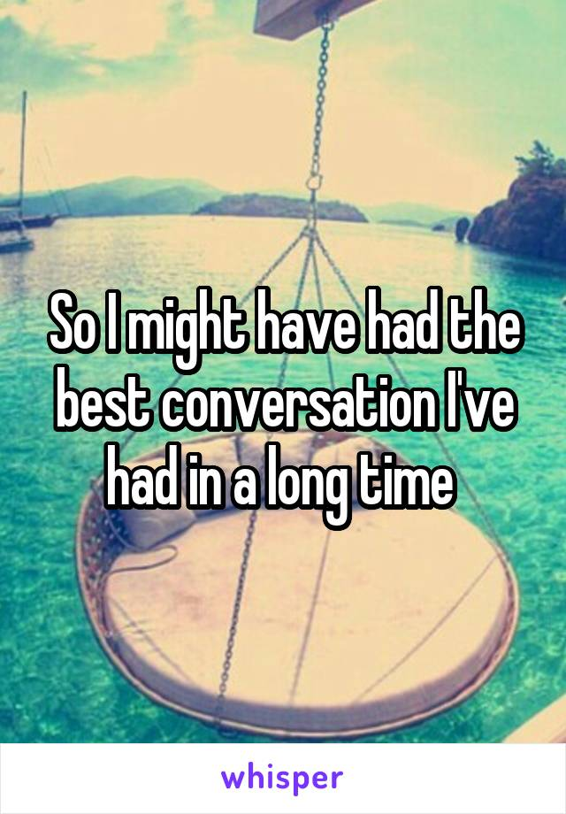 So I might have had the best conversation I've had in a long time
