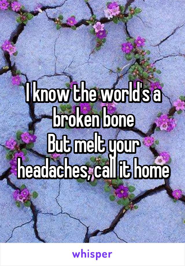 I know the world's a broken bone But melt your headaches, call it home