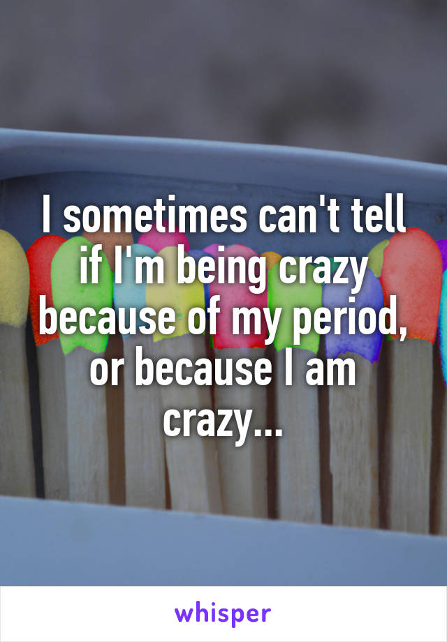 I sometimes can't tell if I'm being crazy because of my period, or because I am crazy...