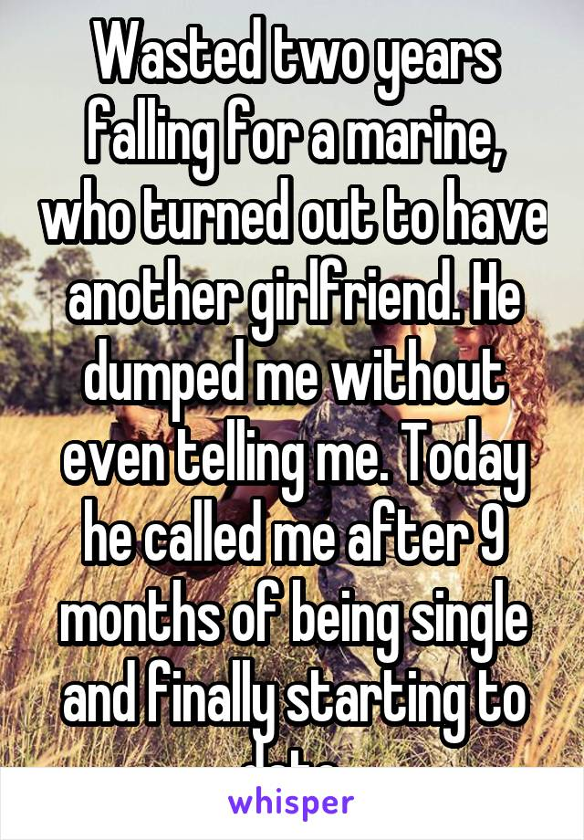 Wasted two years falling for a marine, who turned out to have another girlfriend. He dumped me without even telling me. Today he called me after 9 months of being single and finally starting to date.