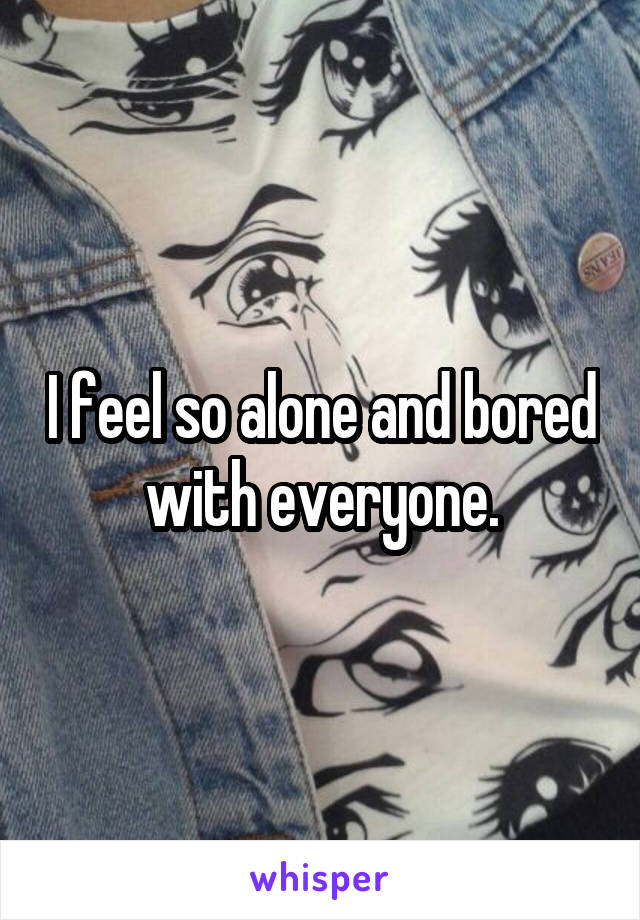 I feel so alone and bored with everyone.
