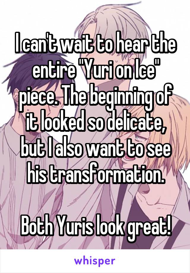 "I can't wait to hear the entire ""Yuri on Ice"" piece. The beginning of it looked so delicate, but I also want to see his transformation.  Both Yuris look great!"