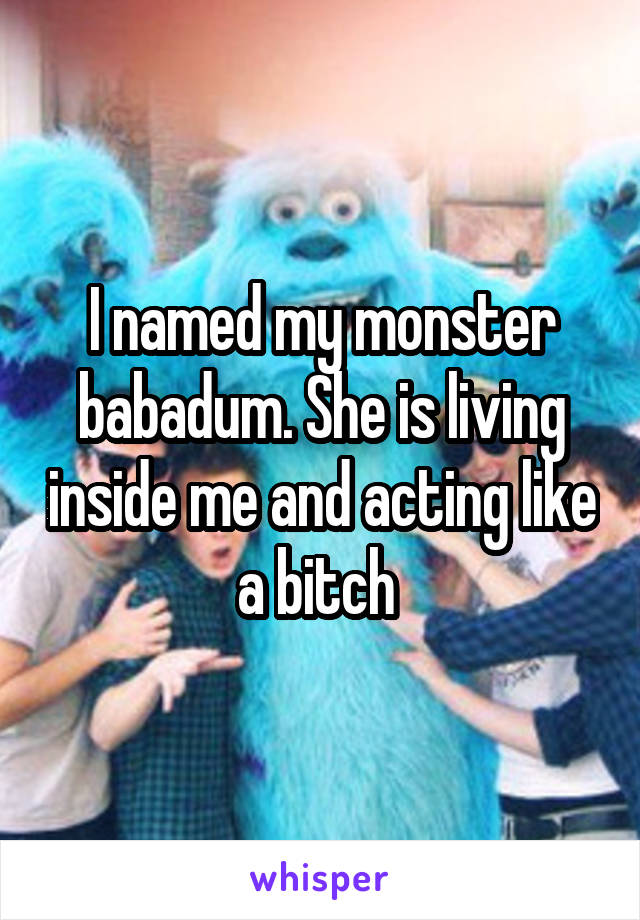 I named my monster babadum. She is living inside me and acting like a bitch