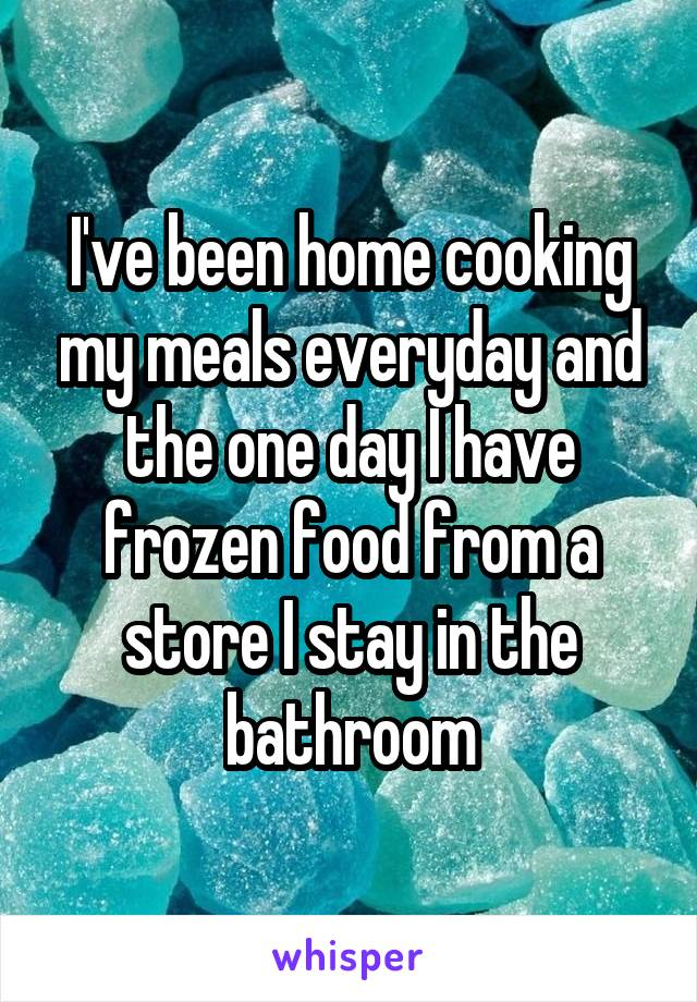 I've been home cooking my meals everyday and the one day I have frozen food from a store I stay in the bathroom