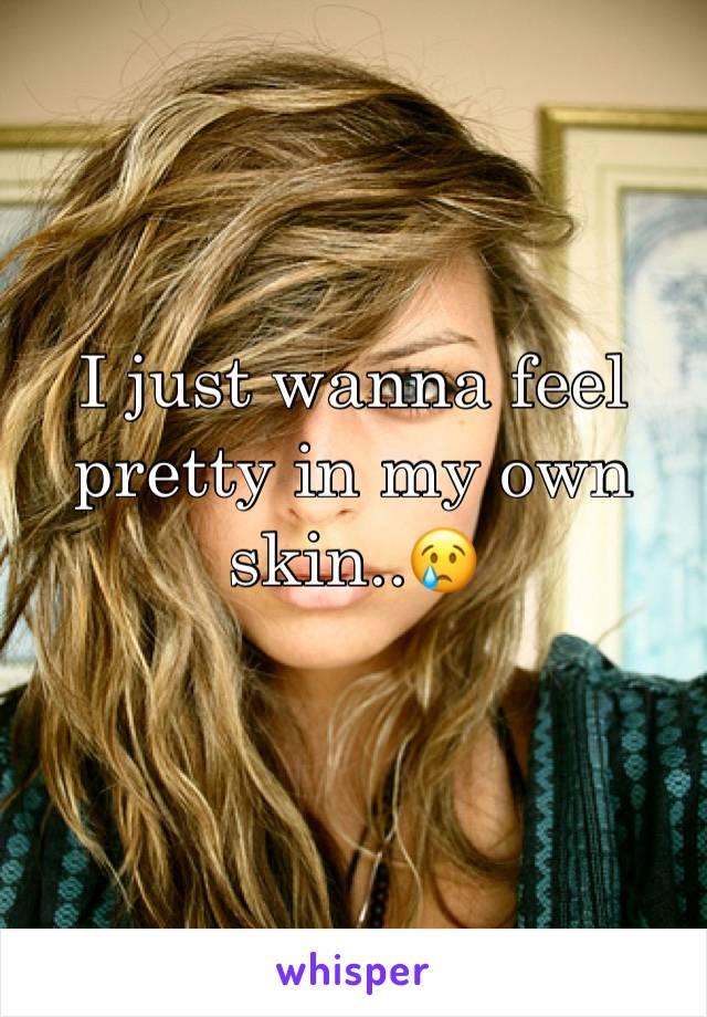 I just wanna feel pretty in my own skin..😢