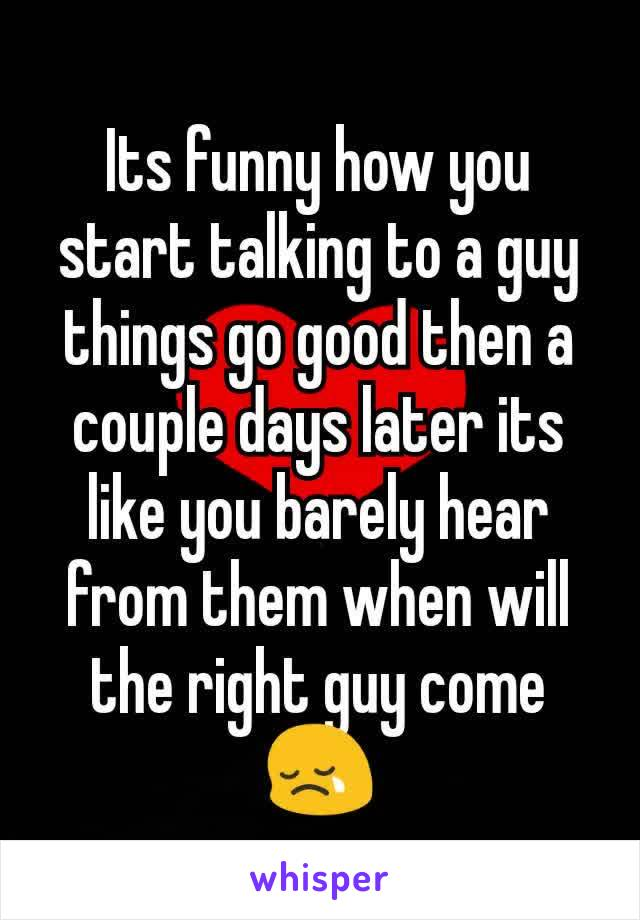 Its funny how you start talking to a guy things go good then a couple days later its like you barely hear from them when will the right guy come 😢