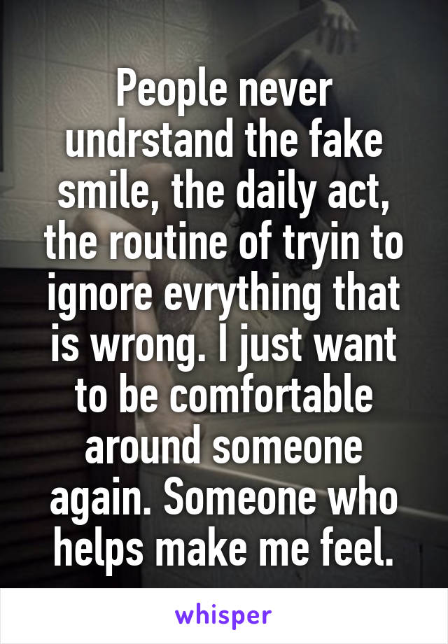 People never undrstand the fake smile, the daily act, the routine of tryin to ignore evrything that is wrong. I just want to be comfortable around someone again. Someone who helps make me feel.