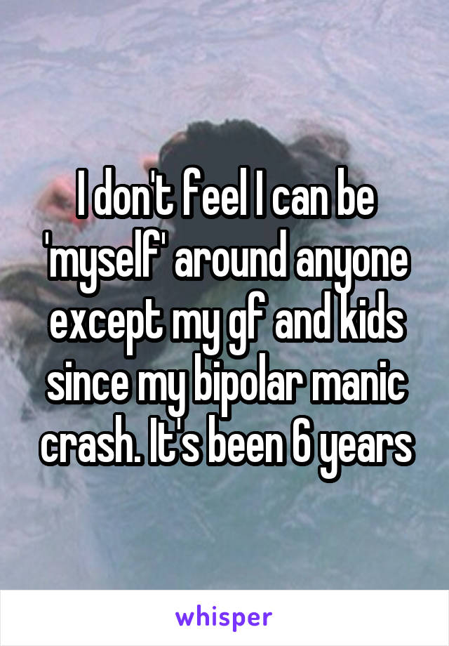 I don't feel I can be 'myself' around anyone except my gf and kids since my bipolar manic crash. It's been 6 years