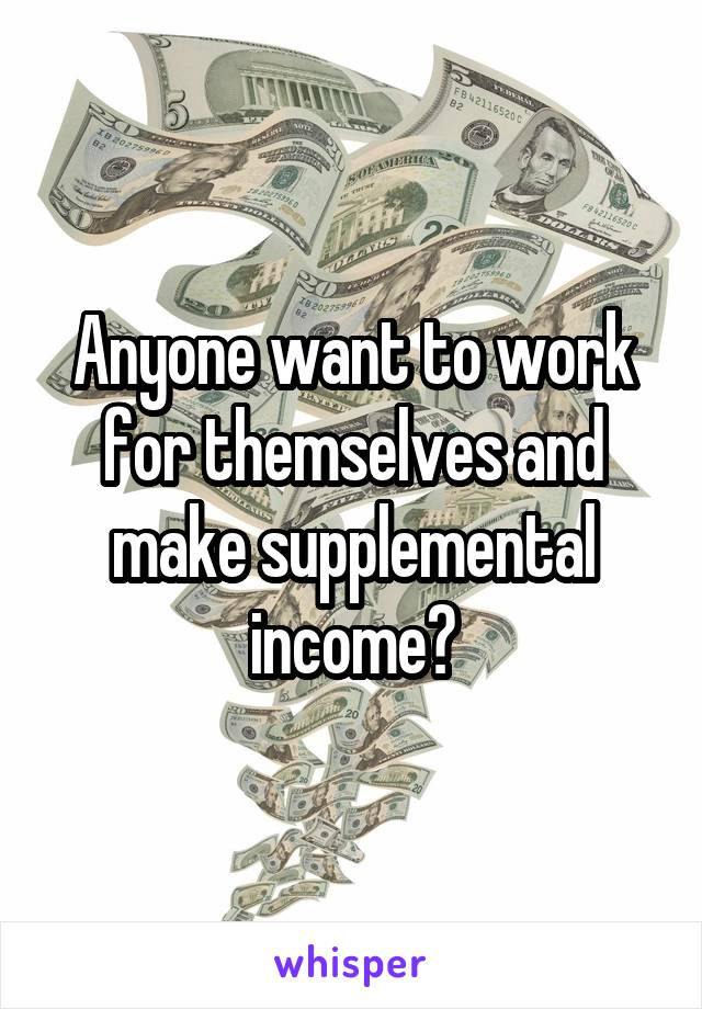 Anyone want to work for themselves and make supplemental income?
