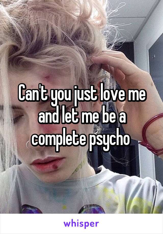 Can't you just love me and let me be a complete psycho
