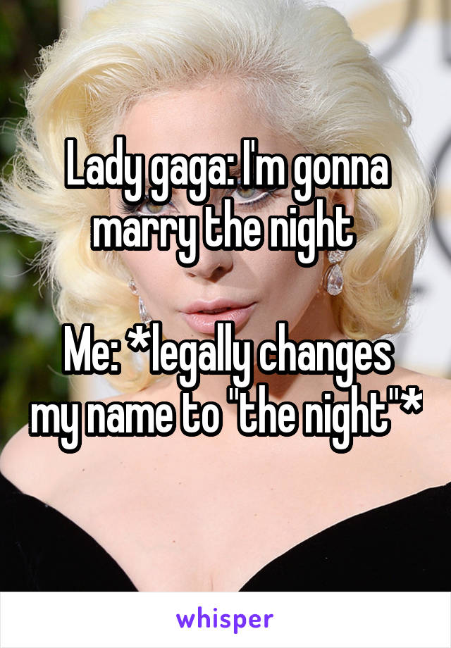 """Lady gaga: I'm gonna marry the night   Me: *legally changes my name to """"the night""""*"""