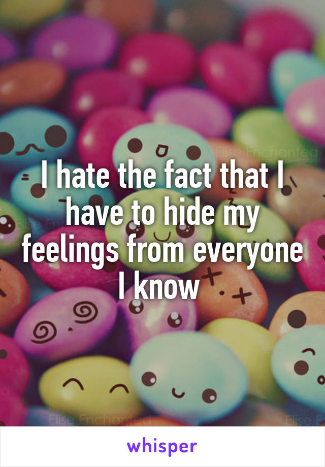 I hate the fact that I have to hide my feelings from everyone I know