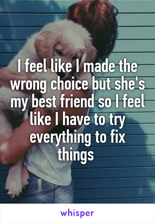 I feel like I made the wrong choice but she's my best friend so I feel like I have to try everything to fix things