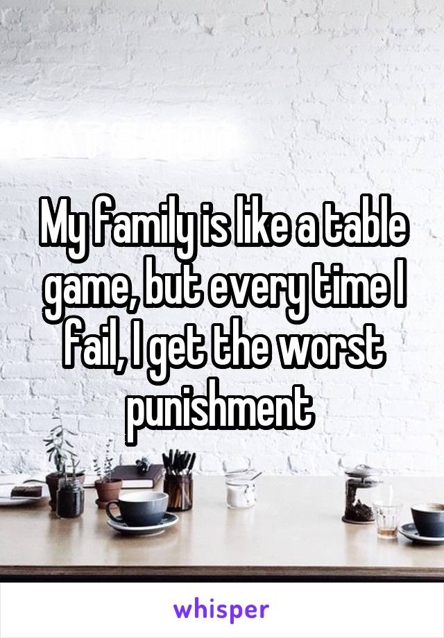 My family is like a table game, but every time I fail, I get the worst punishment
