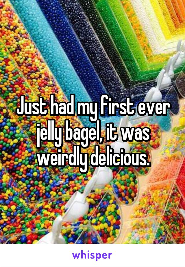Just had my first ever jelly bagel, it was weirdly delicious.