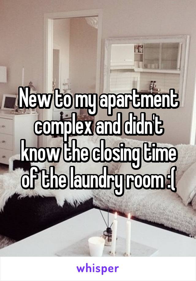New to my apartment complex and didn't know the closing time of the laundry room :(