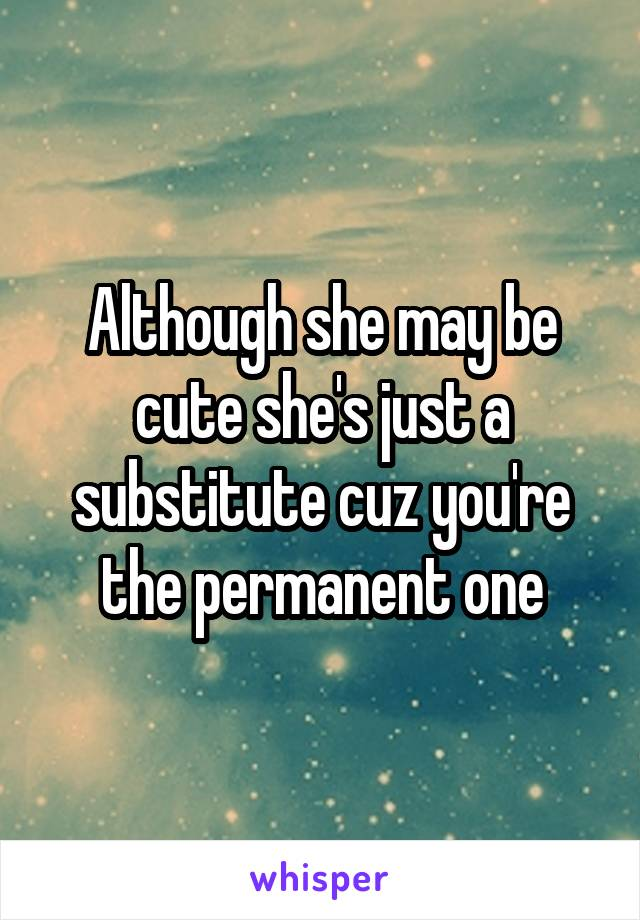 Although she may be cute she's just a substitute cuz you're the permanent one
