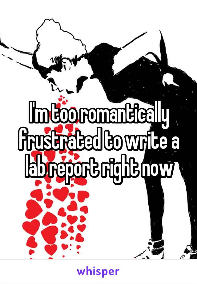 I'm too romantically frustrated to write a lab report right now