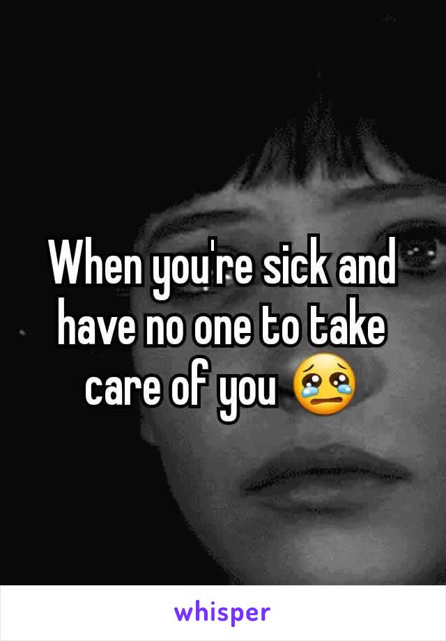 When you're sick and have no one to take care of you 😢