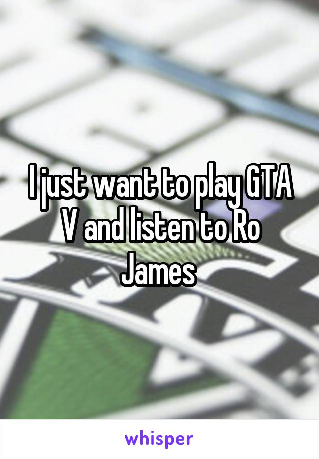 I just want to play GTA V and listen to Ro James