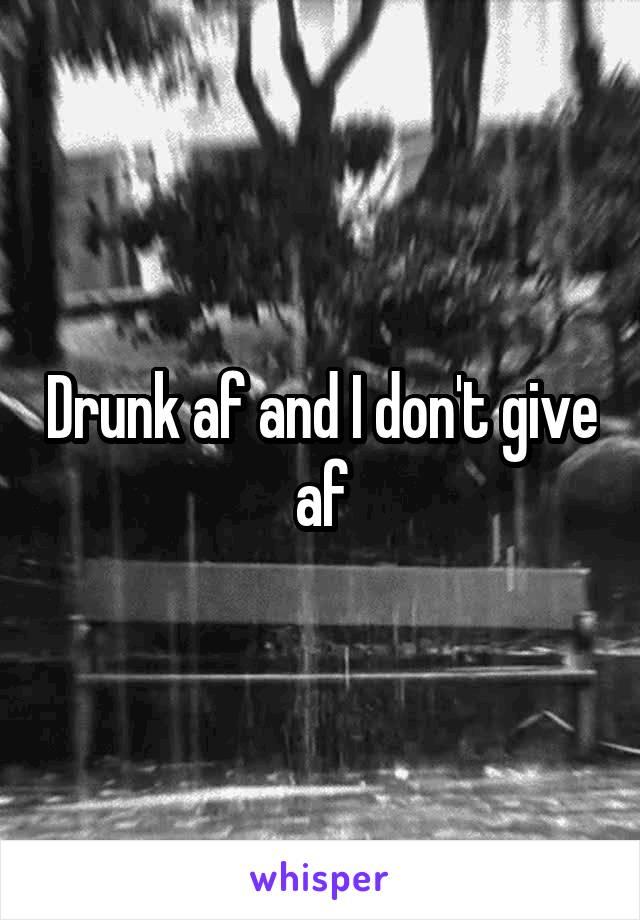 Drunk af and I don't give af