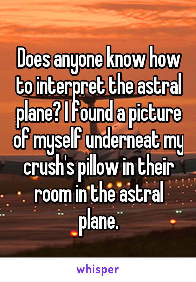 Does anyone know how to interpret the astral plane? I found a picture of myself underneat my crush's pillow in their room in the astral plane.