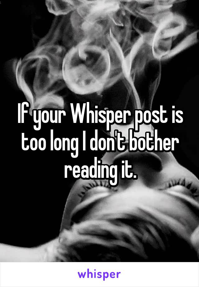 If your Whisper post is too long I don't bother reading it.