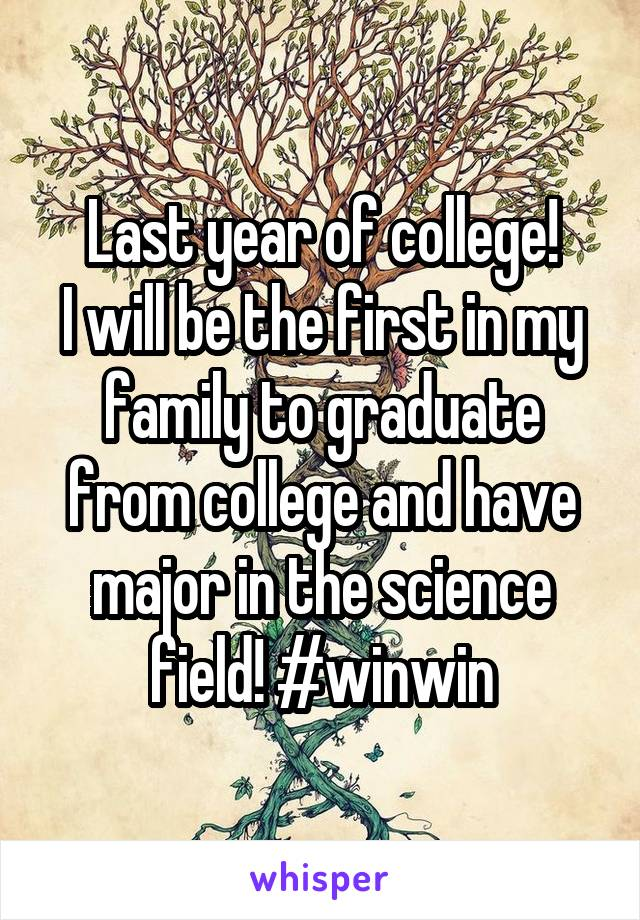 Last year of college! I will be the first in my family to graduate from college and have major in the science field! #winwin
