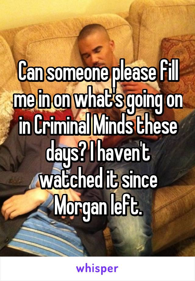 Can someone please fill me in on what's going on in Criminal Minds these days? I haven't watched it since Morgan left.