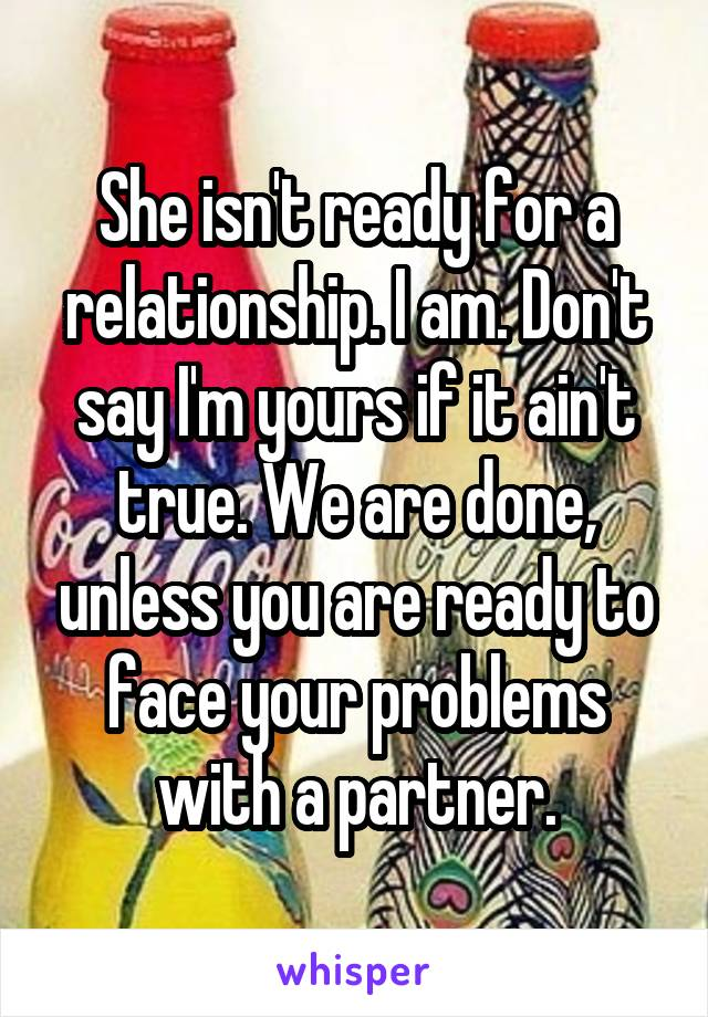 She isn't ready for a relationship. I am. Don't say I'm yours if it ain't true. We are done, unless you are ready to face your problems with a partner.