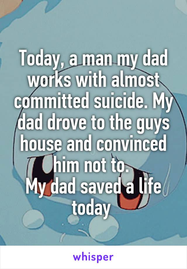 Today, a man my dad works with almost committed suicide. My dad drove to the guys house and convinced him not to.  My dad saved a life today