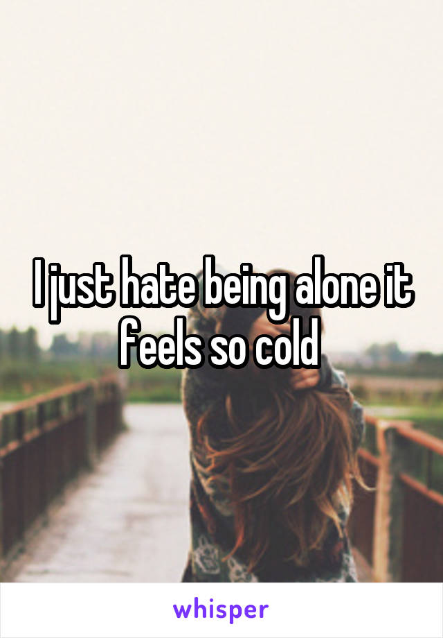I just hate being alone it feels so cold