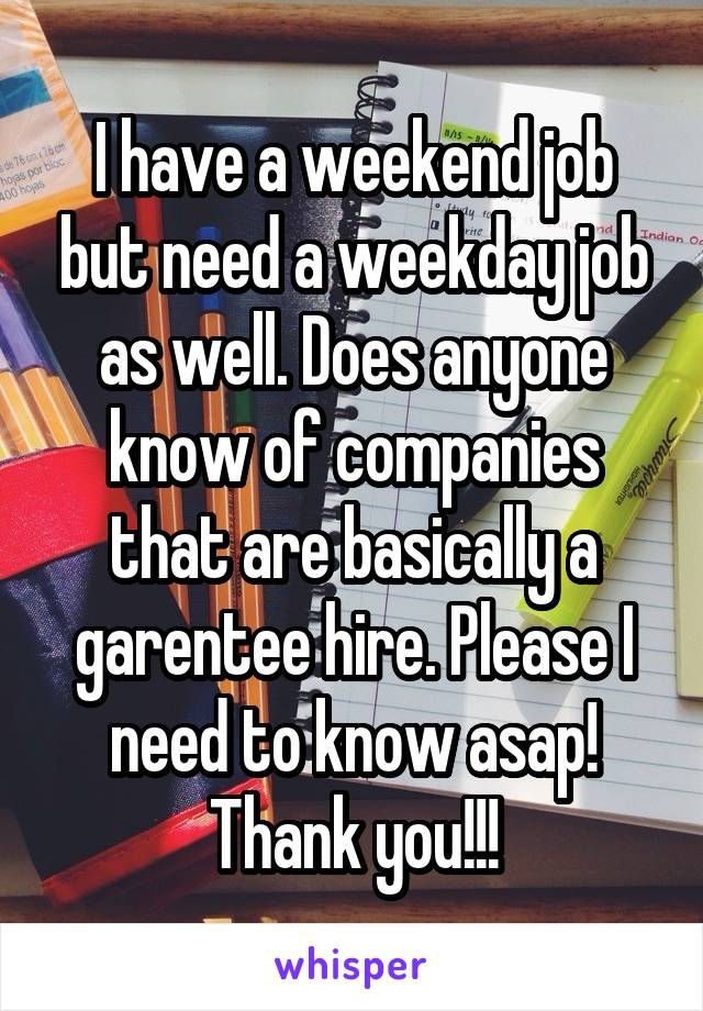I have a weekend job but need a weekday job as well. Does anyone know of companies that are basically a garentee hire. Please I need to know asap! Thank you!!!