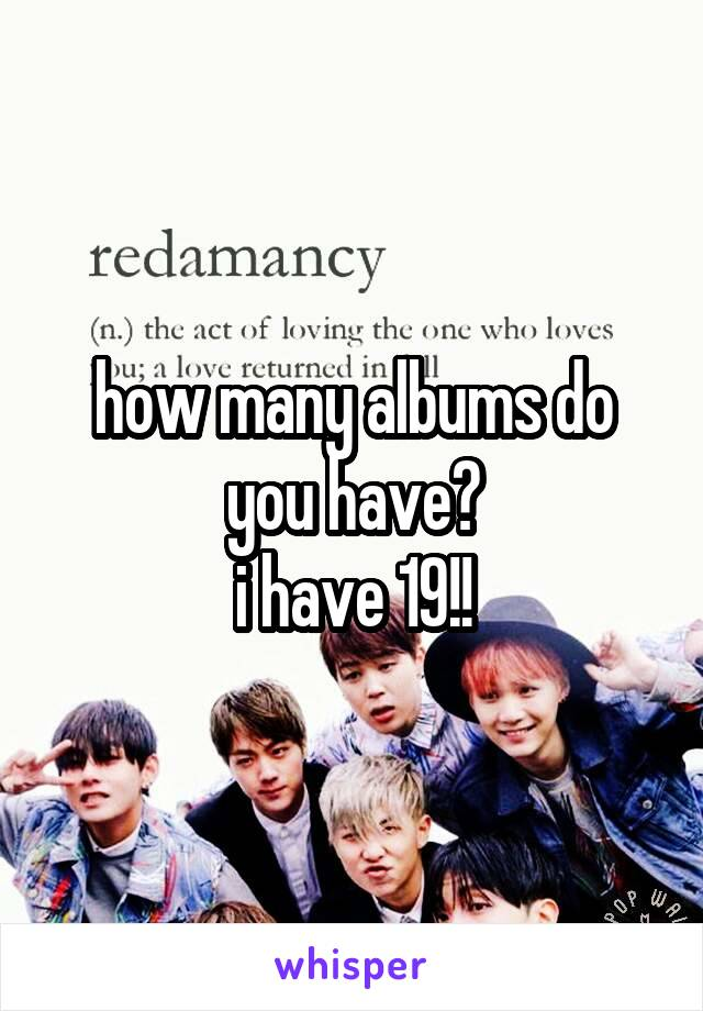 how many albums do you have? i have 19!!